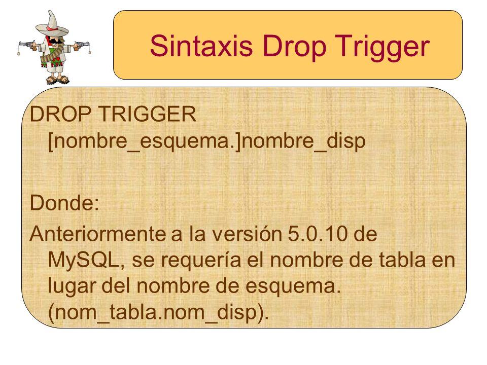 Sintaxis Drop Trigger DROP TRIGGER [nombre_esquema.]nombre_disp Donde: